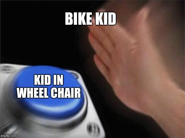 BIKE KID KID IN WHEEL CHAIR | image tagged in memes,blank nut button | made w/ Imgflip meme maker