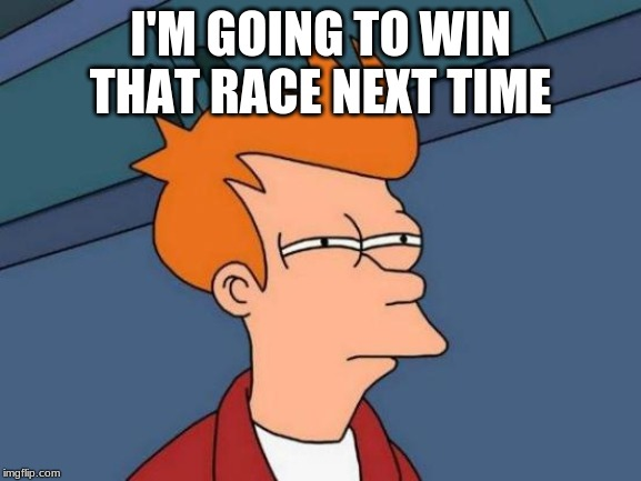 Futurama Fry Meme | I'M GOING TO WIN THAT RACE NEXT TIME | image tagged in memes,futurama fry | made w/ Imgflip meme maker