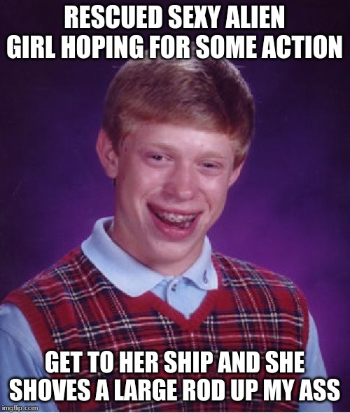 Some Men Have All The Luck | RESCUED SEXY ALIEN GIRL HOPING FOR SOME ACTION GET TO HER SHIP AND SHE SHOVES A LARGE ROD UP MY ASS | image tagged in memes,bad luck brian | made w/ Imgflip meme maker