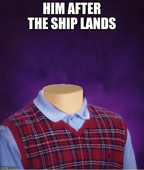 Bad Luck Brian Headless | HIM AFTER THE SHIP LANDS | image tagged in bad luck brian headless | made w/ Imgflip meme maker