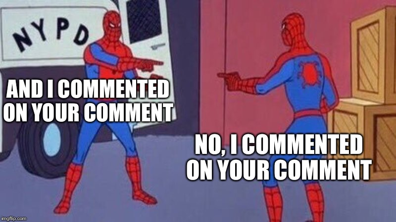 spiderman pointing at spiderman | AND I COMMENTED ON YOUR COMMENT NO, I COMMENTED ON YOUR COMMENT | image tagged in spiderman pointing at spiderman | made w/ Imgflip meme maker