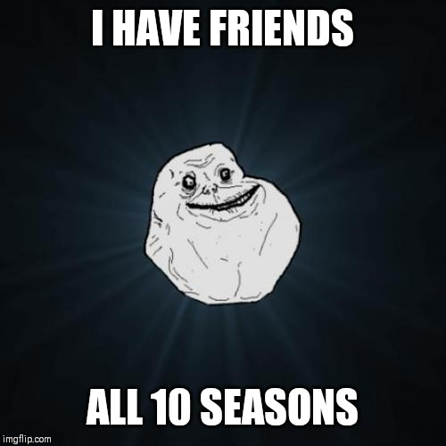 Forever Alone | I HAVE FRIENDS ALL 10 SEASONS | image tagged in memes,forever alone | made w/ Imgflip meme maker
