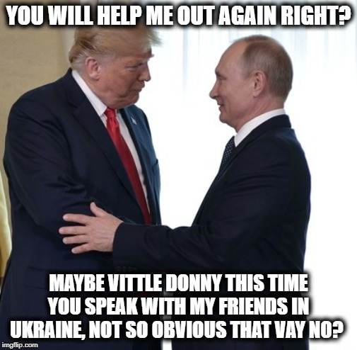 Private Bone Spurs has no clue, or a bigger bank account, either way | YOU WILL HELP ME OUT AGAIN RIGHT? MAYBE VITTLE DONNY THIS TIME YOU SPEAK WITH MY FRIENDS IN UKRAINE, NOT SO OBVIOUS THAT VAY NO? | image tagged in trump putin dirty deals,memes,politics,maga,impeach trump | made w/ Imgflip meme maker