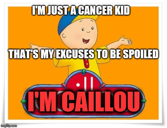 Caillou  | I'M JUST A CANCER KID THAT'S MY EXCUSES TO BE SPOILED I'M CAILLOU | image tagged in caillou | made w/ Imgflip meme maker
