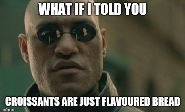 Matrix Morpheus |  WHAT IF I TOLD YOU; CROISSANTS ARE JUST FLAVOURED BREAD | image tagged in memes,matrix morpheus | made w/ Imgflip meme maker