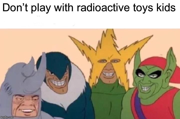 Me And The Boys Meme | Don't play with radioactive toys kids | image tagged in memes,me and the boys | made w/ Imgflip meme maker