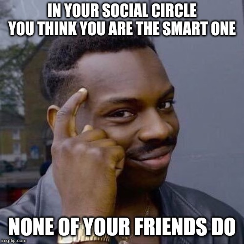 BAM! | IN YOUR SOCIAL CIRCLE YOU THINK YOU ARE THE SMART ONE NONE OF YOUR FRIENDS DO | image tagged in thinking black guy,the truth hurts,i bet you think that i was talking about you,paraniod much,relax and play on your phone,ok i  | made w/ Imgflip meme maker