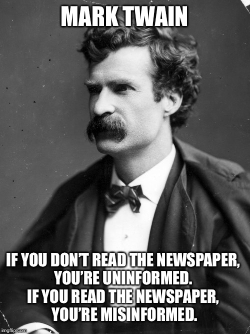 Mark Twain on the Conundrum of News | MARK TWAIN IF YOU DON'T READ THE NEWSPAPER, YOU'RE UNINFORMED. IF YOU READ THE NEWSPAPER, YOU'RE MISINFORMED. | image tagged in memes,mark twain,media,newspaper,propaganda,words of wisdom | made w/ Imgflip meme maker