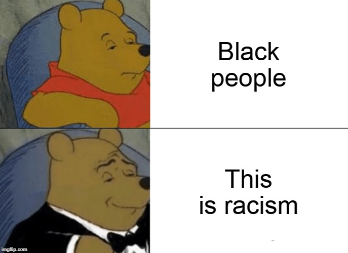Let's not get too racist here | Black people This is racism | image tagged in memes,tuxedo winnie the pooh,racism,black people,no racism | made w/ Imgflip meme maker