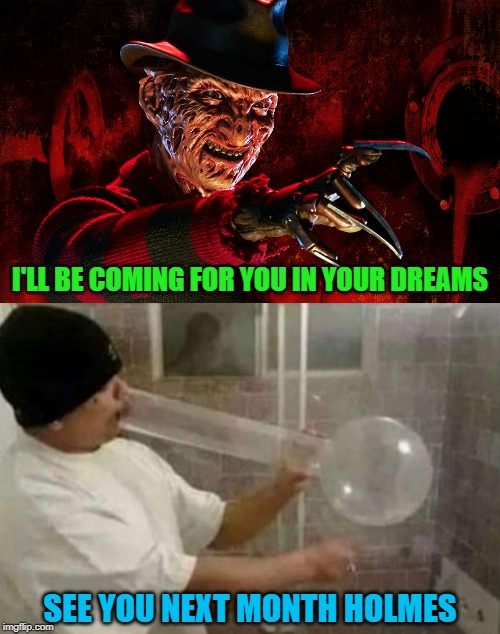 No sleep to Brooklyn!!! | I'LL BE COMING FOR YOU IN YOUR DREAMS SEE YOU NEXT MONTH HOLMES | image tagged in freddy krueger,memes,meth head,funny,not tonight,beastie boys | made w/ Imgflip meme maker