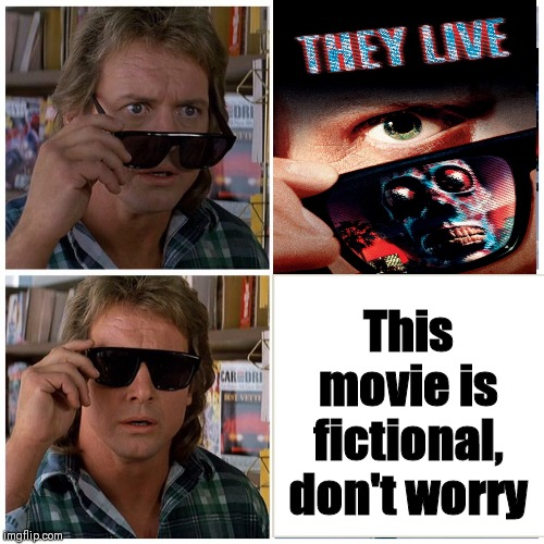 They LIVE | This movie is fictional, don't worry | image tagged in they live,memes,conspiracy theories | made w/ Imgflip meme maker