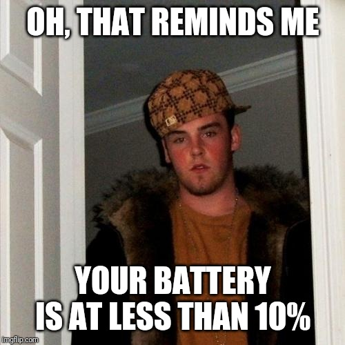 Scumbag Steve Meme | OH, THAT REMINDS ME YOUR BATTERY IS AT LESS THAN 10% | image tagged in memes,scumbag steve | made w/ Imgflip meme maker