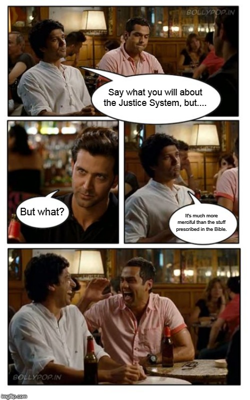 ZNMD |  Say what you will about the Justice System, but.... But what? It's much more merciful than the stuff prescribed in the Bible. | image tagged in memes,znmd,bible,justice,justice system,religion | made w/ Imgflip meme maker