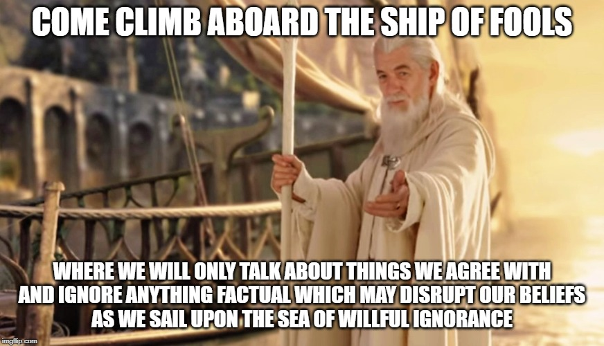 Ship of Fools | COME CLIMB ABOARD THE SHIP OF FOOLS WHERE WE WILL ONLY TALK ABOUT THINGS WE AGREE WITHAND IGNORE ANYTHING FACTUAL WHICH MAY DISRUPT OUR B | image tagged in ship of fools,funny memes,lotr | made w/ Imgflip meme maker