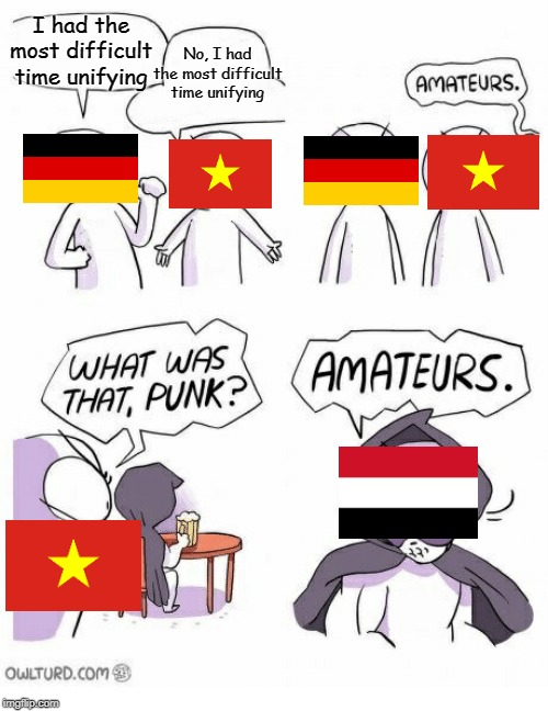 Amateurs | I had the most difficult time unifying No, I had the most difficult time unifying | image tagged in amateurs,germany,vietnam,yemen,memes,cold war | made w/ Imgflip meme maker