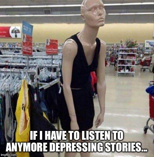 Teenage mannequin | IF I HAVE TO LISTEN TO ANYMORE DEPRESSING STORIES... | image tagged in teenage mannequin | made w/ Imgflip meme maker