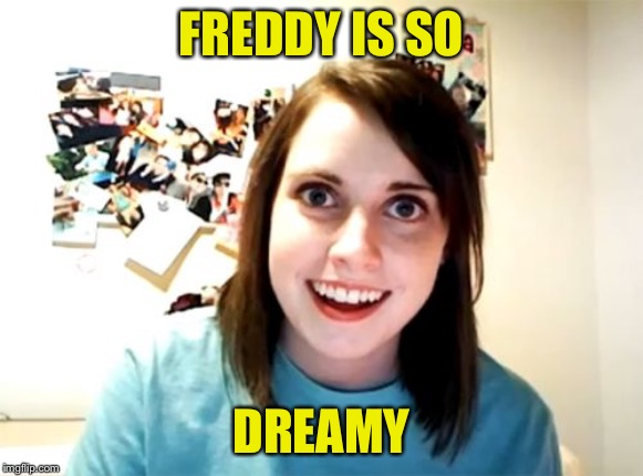 Overly Attached Girlfriend Meme | FREDDY IS SO DREAMY | image tagged in memes,overly attached girlfriend | made w/ Imgflip meme maker