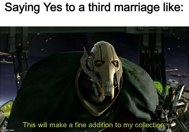 Third time's a charm | Saying Yes to a third marriage like: | image tagged in this will make a fine addition to my collection,memes,funny,multiple marriages,general grievous | made w/ Imgflip meme maker
