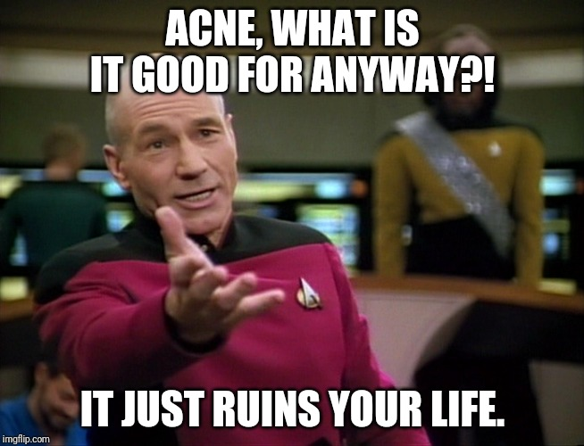Captain Picard WTF! | ACNE, WHAT IS IT GOOD FOR ANYWAY?! IT JUST RUINS YOUR LIFE. | image tagged in captain picard wtf | made w/ Imgflip meme maker