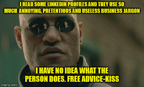 Matrix Morpheus |  I READ SOME LINKEDIN PROFILES AND THEY USE SO MUCH  ANNOYING, PRETENTIOUS AND USELESS BUSINESS JARGON; I HAVE NO IDEA WHAT THE PERSON DOES. FREE ADVICE-KISS | image tagged in memes,matrix morpheus | made w/ Imgflip meme maker