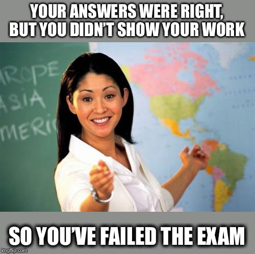 But... but... |  YOUR ANSWERS WERE RIGHT, BUT YOU DIDN'T SHOW YOUR WORK; SO YOU'VE FAILED THE EXAM | image tagged in memes,unhelpful high school teacher,funny,failing,smart but not smart | made w/ Imgflip meme maker