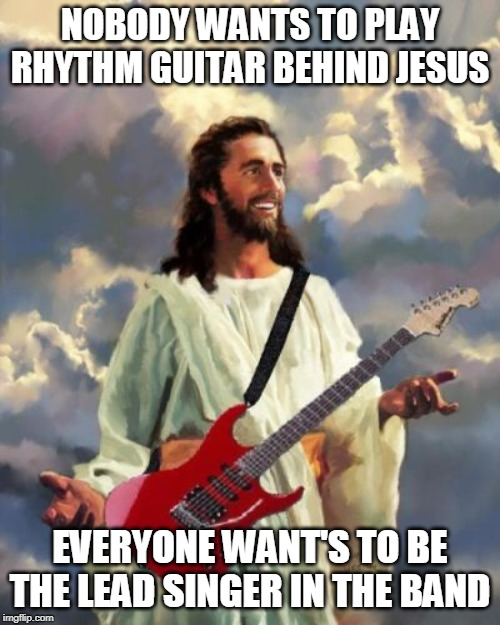 jesus rocks |  NOBODY WANTS TO PLAY RHYTHM GUITAR BEHIND JESUS; EVERYONE WANT'S TO BE THE LEAD SINGER IN THE BAND | image tagged in jesus,rock star,leeder of the band | made w/ Imgflip meme maker