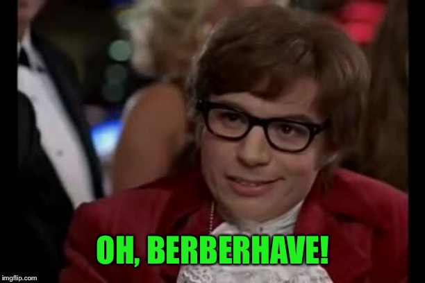 Austin Powers | OH, BERBERHAVE! | image tagged in austin powers | made w/ Imgflip meme maker