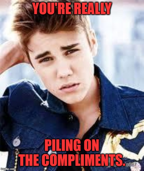 justin beiber | YOU'RE REALLY PILING ON THE COMPLIMENTS. | image tagged in justin beiber | made w/ Imgflip meme maker