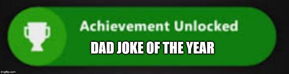 DAD JOKE OF THE YEAR | image tagged in xbox one achievement | made w/ Imgflip meme maker