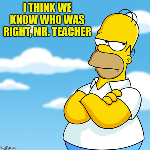 Homer Simpson Arms Crossed Annoyed | I THINK WE KNOW WHO WAS RIGHT, MR. TEACHER | image tagged in homer simpson arms crossed annoyed | made w/ Imgflip meme maker