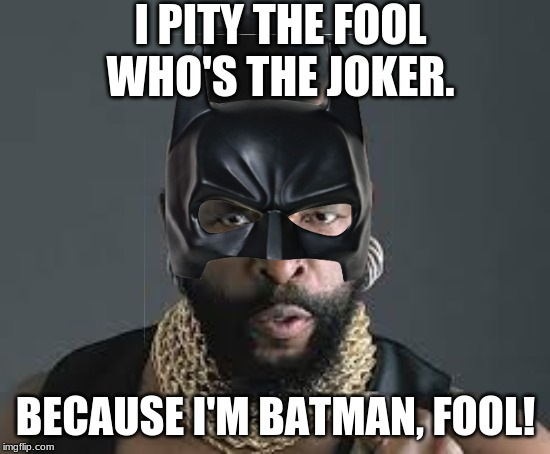 I PITY THE JOKER! | I PITY THE FOOL WHO'S THE JOKER. BECAUSE I'M BATMAN, FOOL! | image tagged in i pity the fool,batman,mr t,mr t pity the fool | made w/ Imgflip meme maker