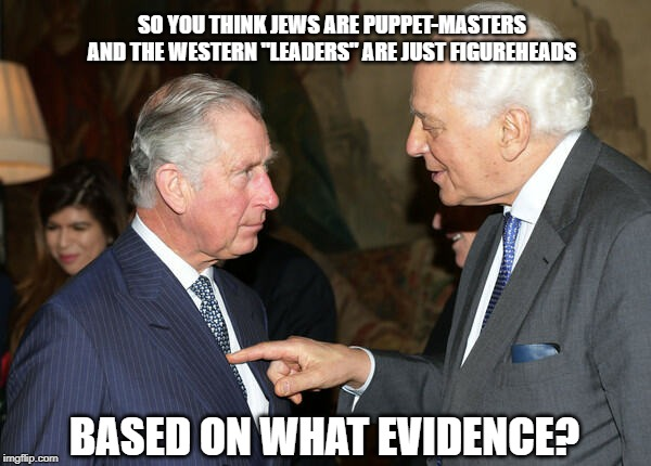 "Prince Charles Being Poked by Big Jew Rothschild | SO YOU THINK JEWS ARE PUPPET-MASTERS AND THE WESTERN ""LEADERS"" ARE JUST FIGUREHEADS BASED ON WHAT EVIDENCE? 