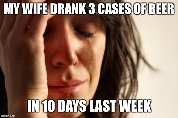 First World Problems Meme | MY WIFE DRANK 3 CASES OF BEER IN 10 DAYS LAST WEEK | image tagged in memes,first world problems | made w/ Imgflip meme maker