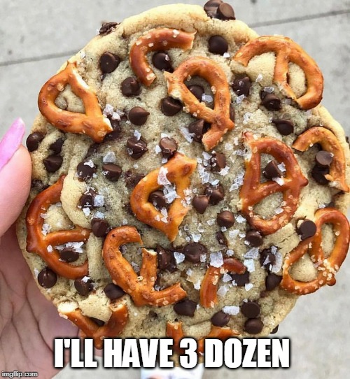 COOKIES! | I'LL HAVE 3 DOZEN | image tagged in cookies | made w/ Imgflip meme maker
