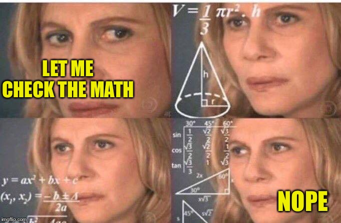 Math lady/Confused lady | LET ME CHECK THE MATH NOPE | image tagged in math lady/confused lady | made w/ Imgflip meme maker