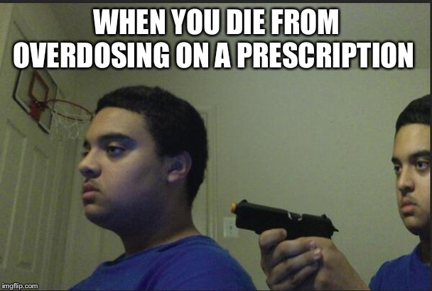 Trust no one |  WHEN YOU DIE FROM OVERDOSING ON A PRESCRIPTION | image tagged in trust no one | made w/ Imgflip meme maker