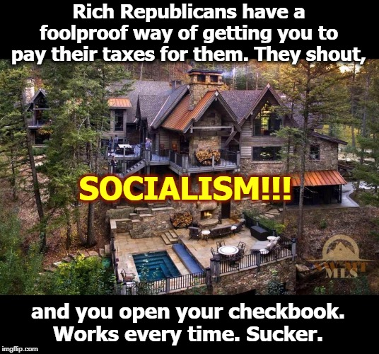 This tax cut brought to you by the Republican Party. Limited to those who qualify. Do you qualify? |  Rich Republicans have a foolproof way of getting you to pay their taxes for them. They shout, SOCIALISM!!! and you open your checkbook. Works every time. Sucker. | image tagged in republican,gop,tax cut,socialism,sucker | made w/ Imgflip meme maker