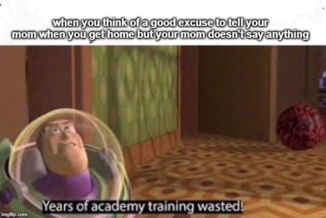 Years Of Academy Training Wasted | when you think of a good excuse to tell your mom when you get home but your mom doesn't say anything | image tagged in years of academy training wasted | made w/ Imgflip meme maker