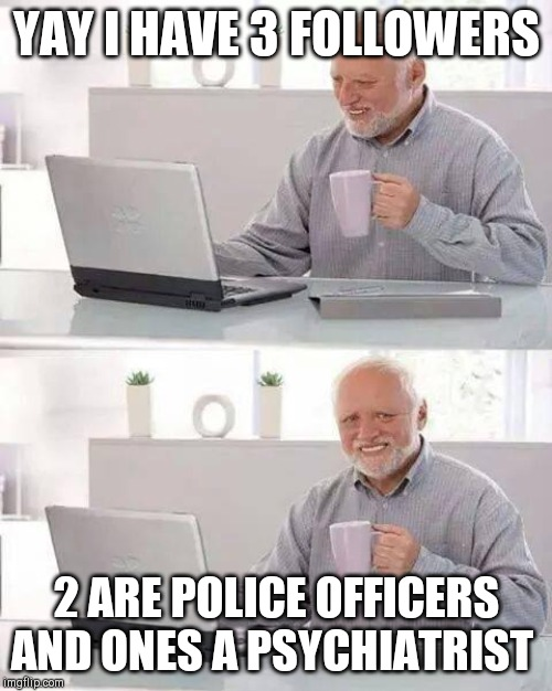 Hide the Pain Harold | YAY I HAVE 3 FOLLOWERS 2 ARE POLICE OFFICERS AND ONES A PSYCHIATRIST | image tagged in memes,hide the pain harold | made w/ Imgflip meme maker