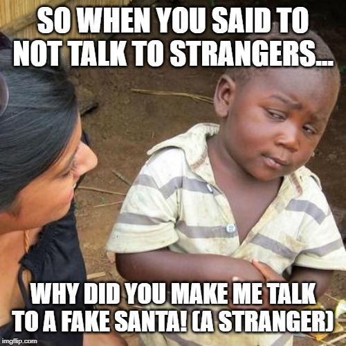 Third World Skeptical Kid | SO WHEN YOU SAID TO NOT TALK TO STRANGERS... WHY DID YOU MAKE ME TALK TO A FAKE SANTA! (A STRANGER) | image tagged in memes,third world skeptical kid | made w/ Imgflip meme maker