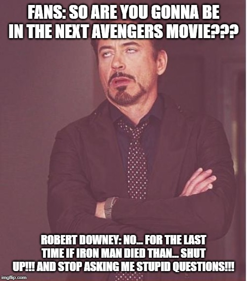 Face You Make Robert Downey Jr | FANS: SO ARE YOU GONNA BE IN THE NEXT AVENGERS MOVIE??? ROBERT DOWNEY: NO... FOR THE LAST TIME IF IRON MAN DIED THAN... SHUT UP!!! AND STOP  | image tagged in memes,face you make robert downey jr | made w/ Imgflip meme maker