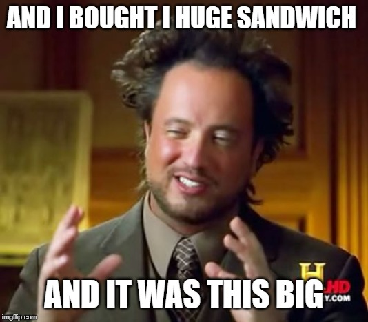 Ancient Aliens | AND I BOUGHT I HUGE SANDWICH AND IT WAS THIS BIG | image tagged in memes,ancient aliens | made w/ Imgflip meme maker