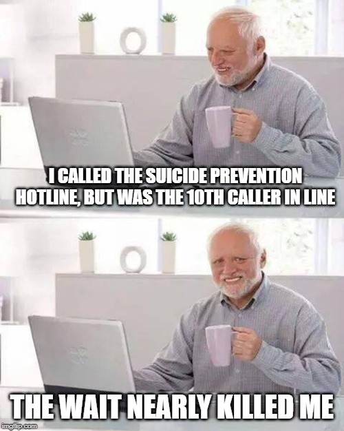 When You Want to Not Kill Yourself But Are Put on Hold | I CALLED THE SUICIDE PREVENTION HOTLINE, BUT WAS THE 10TH CALLER IN LINE THE WAIT NEARLY KILLED ME | image tagged in memes,hide the pain harold | made w/ Imgflip meme maker