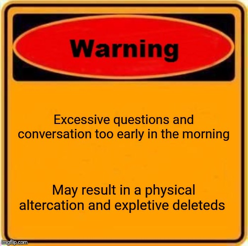 Warning Sign | Excessive questions and conversation too early in the morning May result in a physical altercation and expletive deleteds | image tagged in memes,warning sign | made w/ Imgflip meme maker
