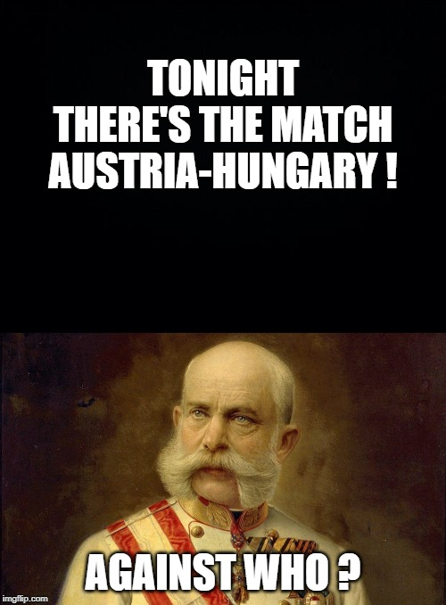 TONIGHT THERE'S THE MATCH AUSTRIA-HUNGARY ! AGAINST WHO ? | image tagged in black background,history,austria,sport | made w/ Imgflip meme maker