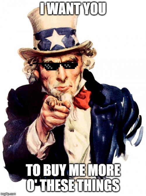 Uncle Sam | I WANT YOU TO BUY ME MORE O' THESE THINGS | image tagged in memes,uncle sam | made w/ Imgflip meme maker