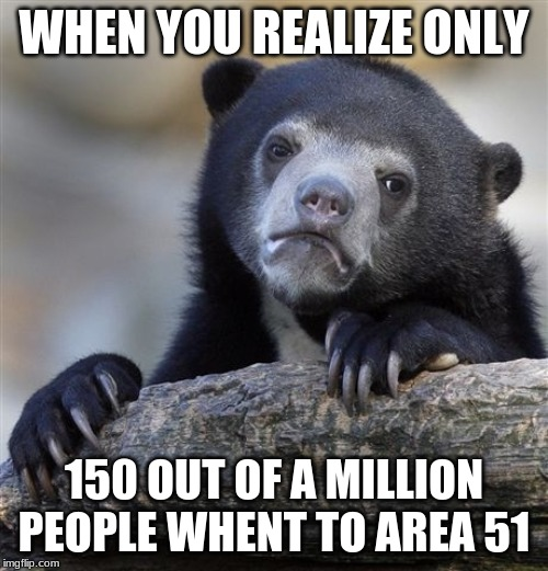 Confession Bear | WHEN YOU REALIZE ONLY 150 OUT OF A MILLION PEOPLE WHENT TO AREA 51 | image tagged in memes,confession bear | made w/ Imgflip meme maker