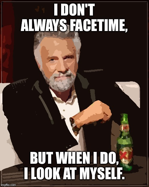 FaceTime In A Nutshell | I DON'T ALWAYS FACETIME, BUT WHEN I DO, I LOOK AT MYSELF. | image tagged in memes,the most interesting man in the world,facetime,iphone,i don't always | made w/ Imgflip meme maker