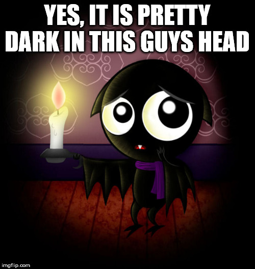 Hello darkness my old friend | YES, IT IS PRETTY DARK IN THIS GUYS HEAD | image tagged in darkness,hello darkness my old friend | made w/ Imgflip meme maker