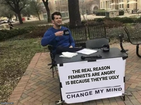 Change My Mind Meme | THE REAL REASON FEMINISTS ARE ANGRY IS BECAUSE THEY'RE UGLY | image tagged in memes,change my mind | made w/ Imgflip meme maker